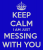 keep-calm-i-am-just-messing-with-you-3.png